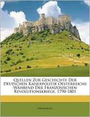 Quellen Zur Geschichte Der Deutschen Kaiserpolitik Oesterreichs Wahrend Der Franzosischen Revolutionskriege. 1790-1801 - Anonymous