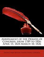 Abridgment of the Debates of Congress, from 1789 to 1856: April 15, 1824-March 10, 1826