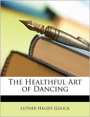 The Healthful Art Of Dancing - Luther Halsey Gulick