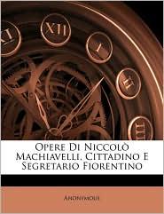 Opere Di Niccolo Machiavelli, Cittadino E Segretario Fiorentino - Anonymous