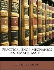 Practical Shop Mechanics And Mathematics - James Francis Johnson
