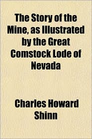The Story of the Mine, as Illustrated by the Great Comstock Lode of Nevada - Charles Howard Shinn