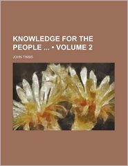 Knowledge for the People (Volume 2) - John Timbs