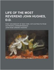 Life of the Most Reverend John Hughes, D.d.; First Archbishop of New York. With Extracts From His Private Correspondence - John Rose Greene Hassard
