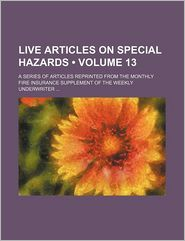 Live Articles on Special Hazards (Volume 13); A Series of Articles Reprinted from the Monthly Fire Insurance Supplement of the Weekly Underwriter