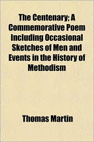 The Centenary; A Commemorative Poem Including Occasional Sketches of Men and Events in the History of Methodism - Thomas Martin