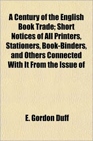 A Century of the English Book Trade; Short Notices of All Printers, Stationers, Book-Binders, and Others Connected With It From the Issue of - E. Gordon Duff