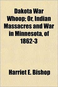 Dakota War Whoop; Or, Indian Massacres and War in Minnesota, of 1862-3 - Harriet E. Bishop