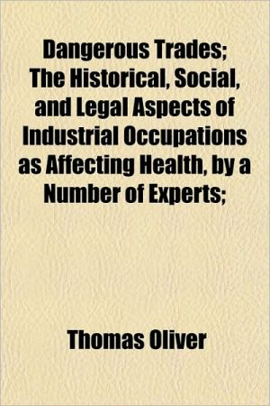 Dangerous Trades; The Historical, Social, and Legal Aspects of Industrial Occupations as Affecting Health, by a Number of Experts;