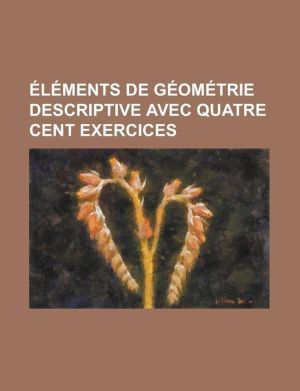 Elements de Geometrie Descriptive Avec Quatre Cent Exercices