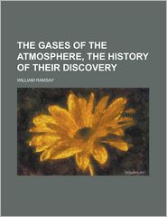 The Gases of the Atmosphere, the History of Their Discovery - William Ramsay