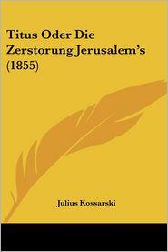 Titus Oder Die Zerstorung Jerusalem's (1855) - Julius Kossarski