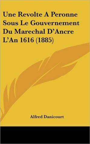 Une Revolte A Peronne Sous Le Gouvernement Du Marechal D'Ancre L'An 1616 (1885) - Alfred Danicourt