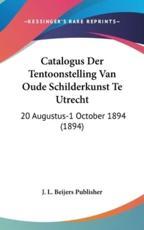 Catalogus Der Tentoonstelling Van Oude Schilderkunst Te Utrecht - L Beijers Publisher J L Beijers Publisher