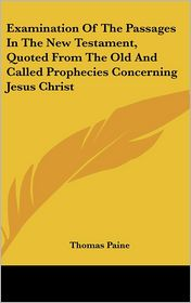 Examination of the Passages in the New Testament, Quoted from the Old and Called Prophecies Concerning Jesus Christ - Thomas Paine