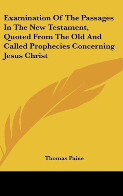 Examination Of The Passages In The New Testament, Quoted From The Old And Called Prophecies Concerning Jesus Christ als Buch von Thomas Paine - Kessinger Publishing, LLC
