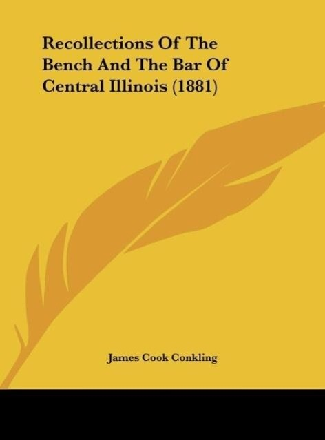 Recollections Of The Bench And The Bar Of Central Illinois (1881) als Buch von James Cook Conkling - James Cook Conkling