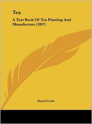 Tea: A Text Book Of Tea Planting And Manufacture (1897) - David Crole