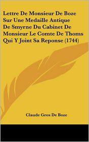 Lettre De Monsieur De Boze Sur Une Medaille Antique De Smyrne Du Cabinet De Monsieur Le Comte De Thoms Qui Y Joint Sa Reponse (1744) - Claude Gros De Boze