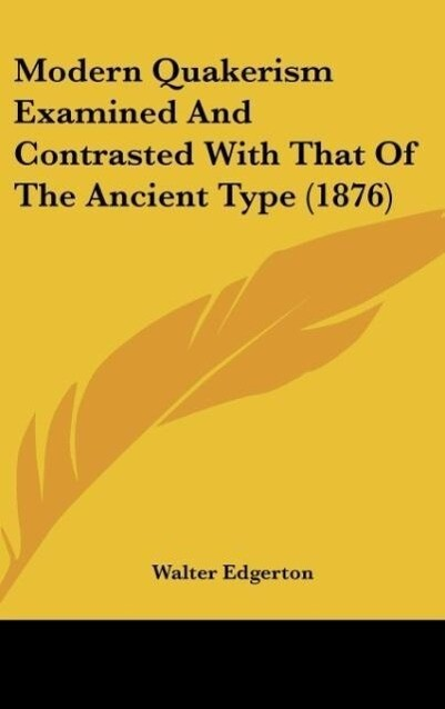 Modern Quakerism Examined And Contrasted With That Of The Ancient Type (1876) als Buch von Walter Edgerton - Walter Edgerton