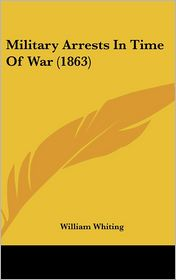 Military Arrests in Time of War (1863) - William Whiting