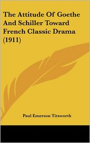 The Attitude Of Goethe And Schiller Toward French Classic Drama (1911) - Paul Emerson Titsworth