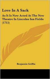 Love in a Sack: As It Is Now Acted at the New Theatre in Lincolns Inn Fields (1715) - Benjamin Griffin