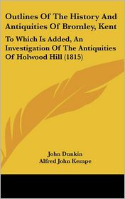 Outlines of the History and Antiquities of Bromley, Kent: To Which Is Added, an Investigation of the Antiquities of Holwood Hill (1815) - John Dunkin, Alfred John Kempe