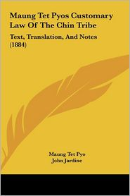 Maung TET Pyos Customary Law of the Chin Tribe: Text, Translation, and Notes (1884) - Maung Tet Pyo, John Jardine (Introduction)