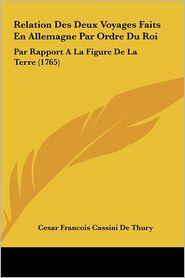 Relation Des Deux Voyages Faits En Allemagne Par Ordre Du Roi: Par Rapport A La Figure De La Terre (1765) - Cesar Francois Cassini De Thury