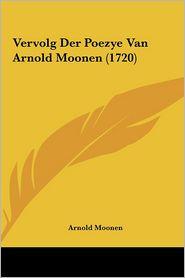 Vervolg Der Poezye Van Arnold Moonen (1720) - Arnold Moonen