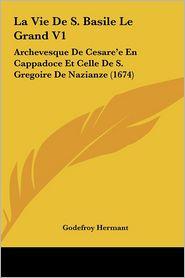 La Vie De S. Basile Le Grand V1: Archevesque De Cesare'e En Cappadoce Et Celle De S. Gregoire De Nazianze (1674) - Godefroy Hermant