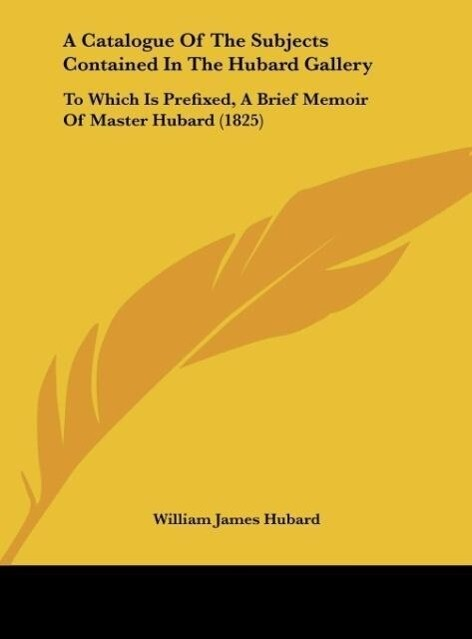 A Catalogue Of The Subjects Contained In The Hubard Gallery als Buch von William James Hubard - William James Hubard