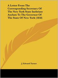 A Letter from the Corresponding Secretary of the New York State Inebriate Asylum to the Governor of the State of New York (1858) - J. Edward Turner