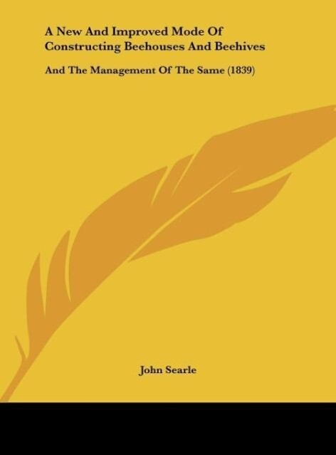 A New And Improved Mode Of Constructing Beehouses And Beehives als Buch von John Searle - John Searle