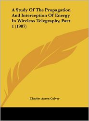 A Study of the Propagation and Interception of Energy in Wireless Telegraphy, Part 1 (1907)