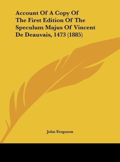Account Of A Copy Of The First Edition Of The Speculum Majus Of Vincent De Deauvais, 1473 (1885) als Buch von John Ferguson - Kessinger Publishing, LLC