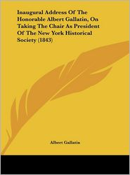 Inaugural Address of the Honorable Albert Gallatin, on Taking the Chair as President of the New York Historical Society (1843)