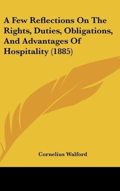 A Few Reflections On The Rights, Duties, Obligations, And Advantages Of Hospitality (1885) als Buch von Cornelius Walford - Kessinger Publishing, LLC