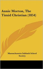 Annie Morton, the Timid Christian (1854) - Sa Massachusetts Sabbath School Society