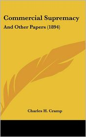 Commercial Supremacy: And Other Papers (1894) - Charles H. Cramp