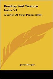 Bombay and Western India V1: A Series of Stray Papers (1893)