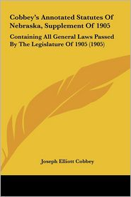 Cobbey's Annotated Statutes Of Nebraska, Supplement Of 1905: Containing All General Laws Passed By The Legislature Of 1905 (1905) - Joseph Elliott Cobbey