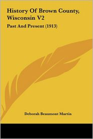 History Of Brown County, Wisconsin V2: Past And Present (1913) - Deborah Beaumont Martin