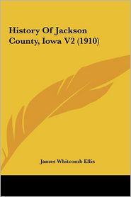 History Of Jackson County, Iowa V2 (1910) - James Whitcomb Ellis