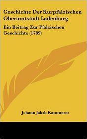 Geschichte Der Kurpfalzischen Oberamtstadt Ladenburg: Ein Beitrag Zur Pfalzischen Geschichte (1789) - Johann Jakob Kammerer