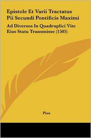 Epistole Et Varii Tractatus Pii Secundi Pontificis Maximi: Ad Diversos In Quadruplici Vite Eius Statu Transmisse (1505) - Pius