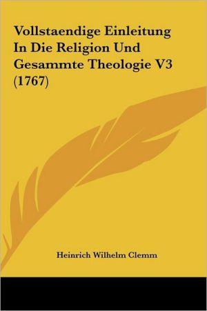 Vollstaendige Einleitung In Die Religion Und Gesammte Theologie V3 (1767) - Heinrich Wilhelm Clemm