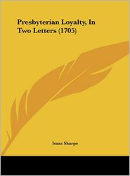 Presbyterian Loyalty, in Two Letters (1705) - Isaac Sharpe