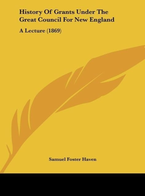 History Of Grants Under The Great Council For New England als Buch von Samuel Foster Haven - Kessinger Publishing, LLC